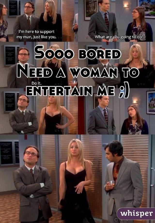 Sooo bored Need a woman to entertain me ;)