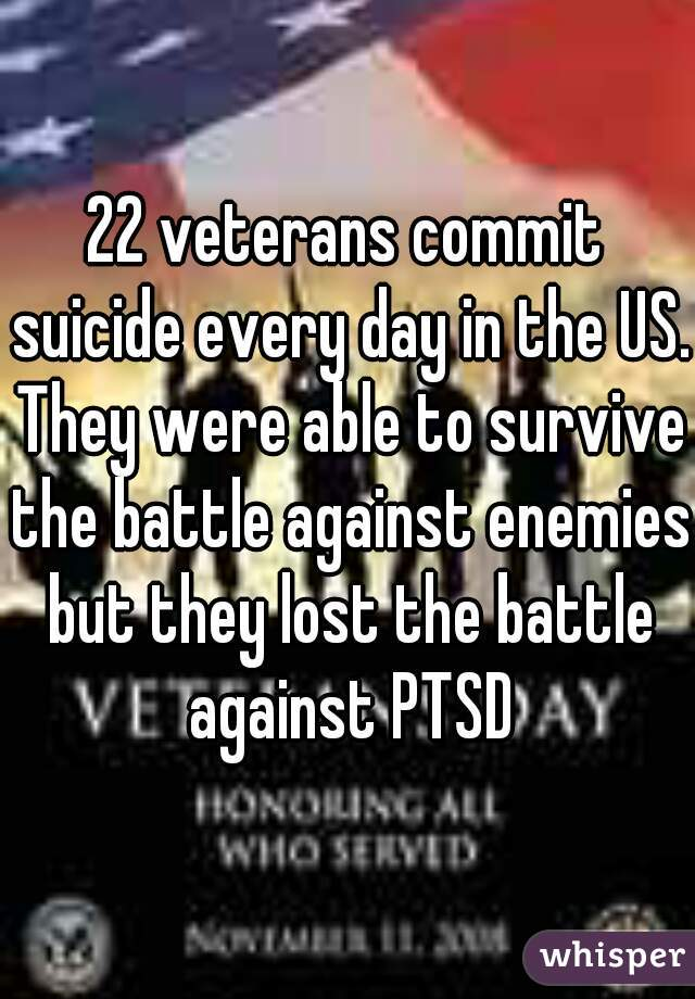 22 veterans commit suicide every day in the US. They were able to survive the battle against enemies but they lost the battle against PTSD