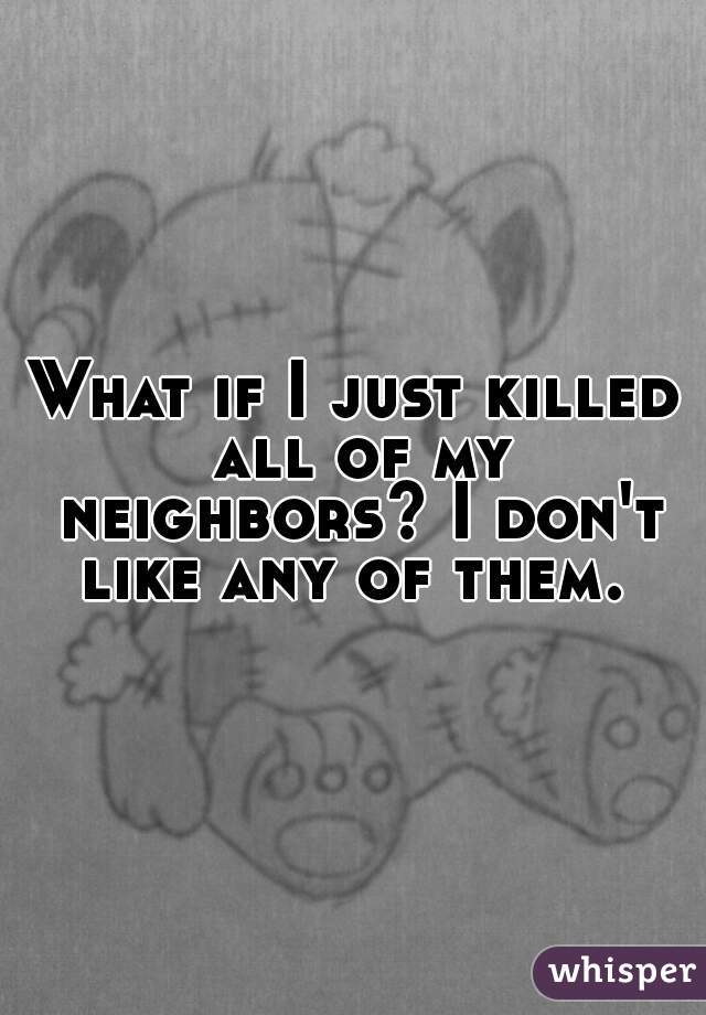 What if I just killed all of my neighbors? I don't like any of them.