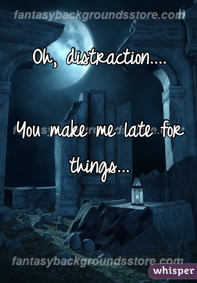 Oh, distraction....  You make me late for things...