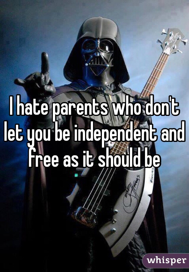 I hate parents who don't let you be independent and free as it should be