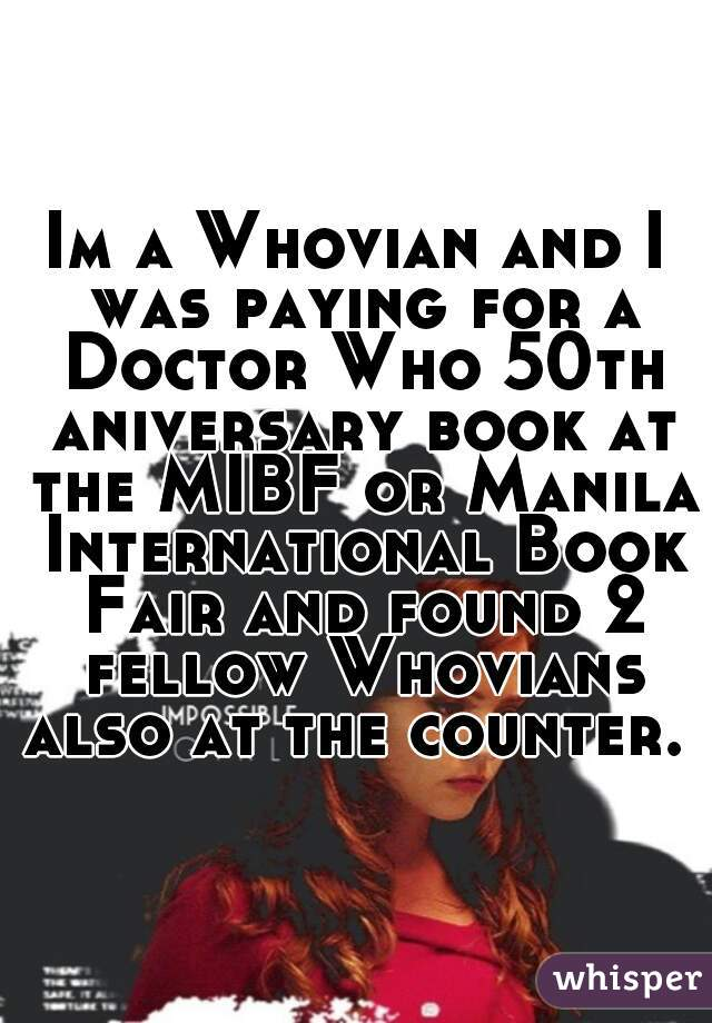 Im a Whovian and I was paying for a Doctor Who 50th aniversary book at the MIBF or Manila International Book Fair and found 2 fellow Whovians also at the counter.