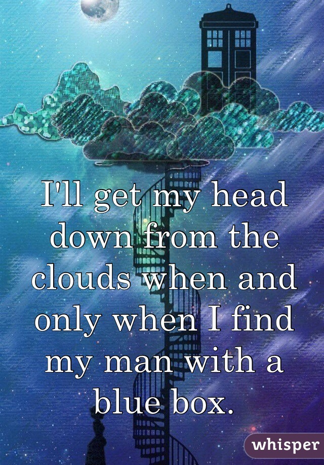 I'll get my head down from the clouds when and only when I find my man with a blue box.