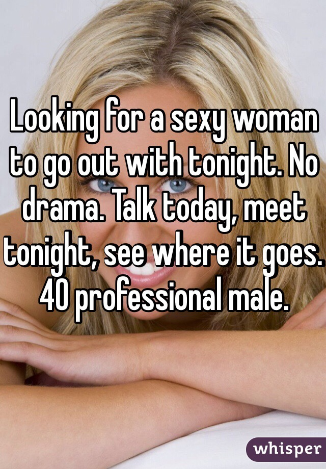 Looking for a sexy woman to go out with tonight. No drama. Talk today, meet tonight, see where it goes.  40 professional male.