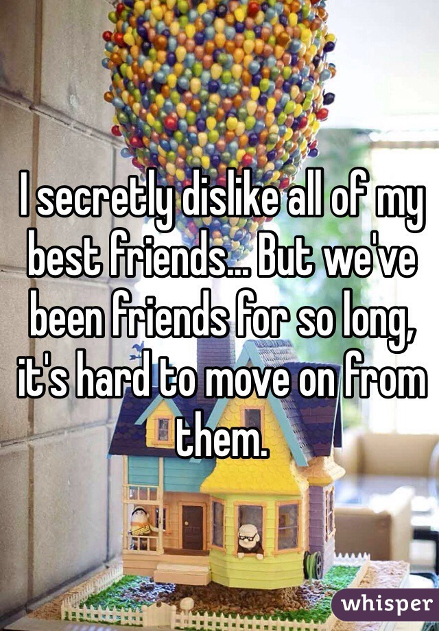 I secretly dislike all of my best friends... But we've been friends for so long, it's hard to move on from them.