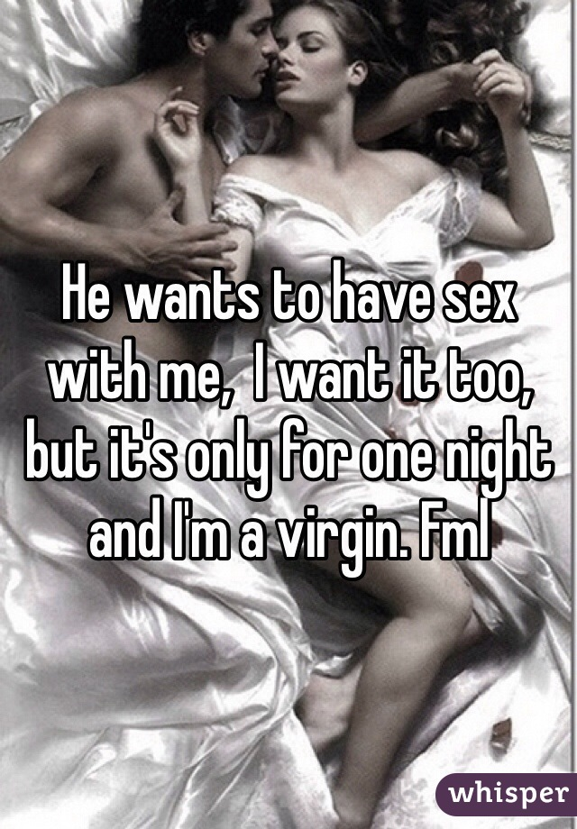 He wants to have sex with me,  I want it too, but it's only for one night and I'm a virgin. Fml