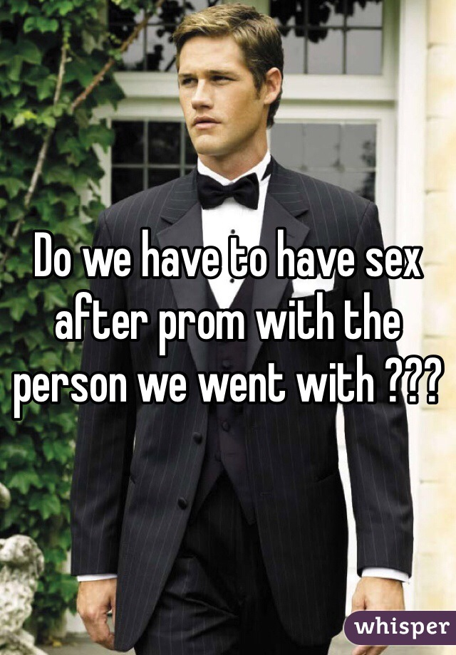 Do we have to have sex after prom with the person we went with ???
