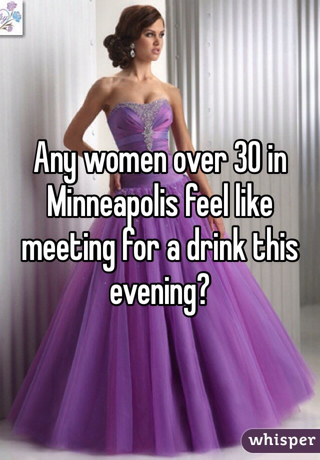 Any women over 30 in Minneapolis feel like meeting for a drink this evening?