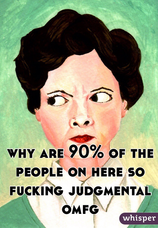 why are 90% of the people on here so fucking judgmental omfg