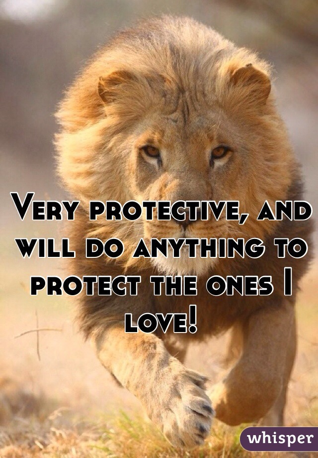 Very protective, and will do anything to protect the ones I love!
