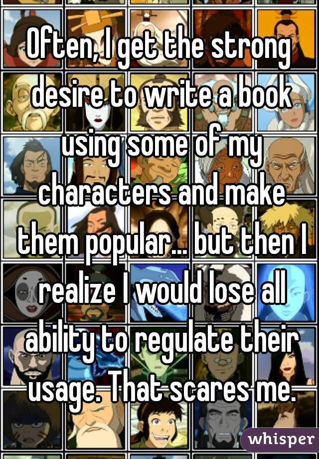 Often, I get the strong desire to write a book using some of my characters and make them popular... but then I realize I would lose all ability to regulate their usage. That scares me.