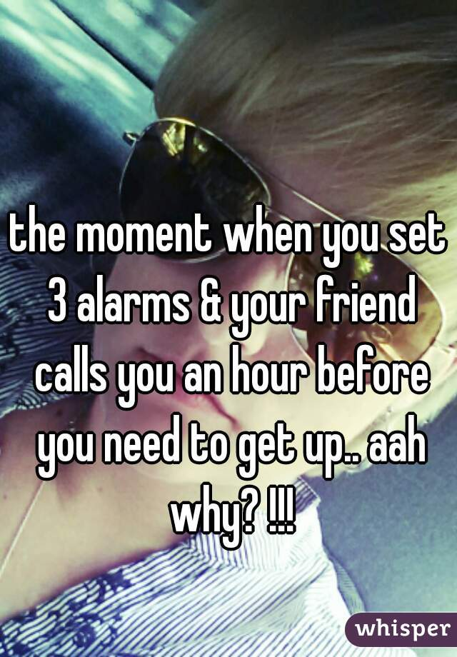 the moment when you set 3 alarms & your friend calls you an hour before you need to get up.. aah why? !!!