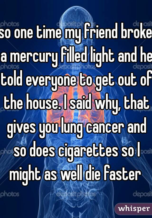 so one time my friend broke a mercury filled light and he told everyone to get out of the house. I said why, that gives you lung cancer and so does cigarettes so I might as well die faster