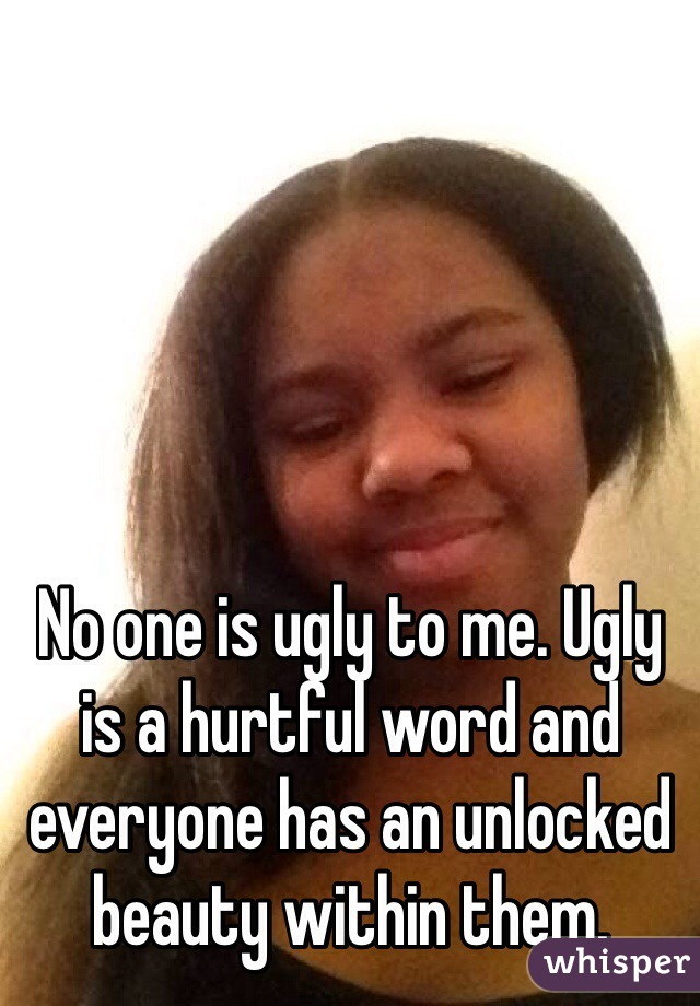 No one is ugly to me. Ugly is a hurtful word and everyone has an unlocked beauty within them.
