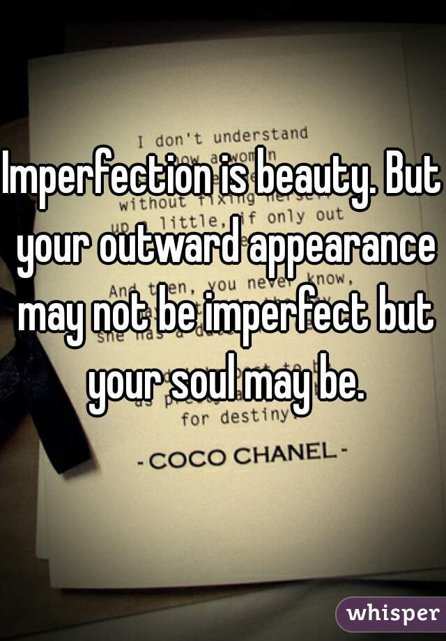 Imperfection is beauty. But your outward appearance may not be imperfect but your soul may be.