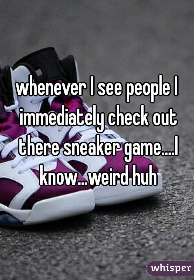 whenever I see people I immediately check out there sneaker game....I know...weird huh