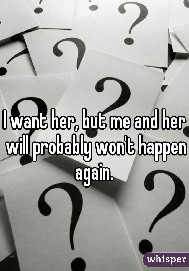 I want her, but me and her will probably won't happen again.