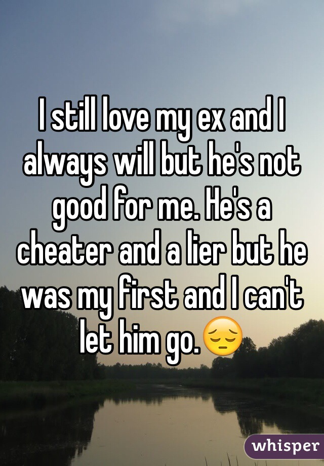 I still love my ex and I always will but he's not good for me. He's a cheater and a lier but he was my first and I can't let him go.😔