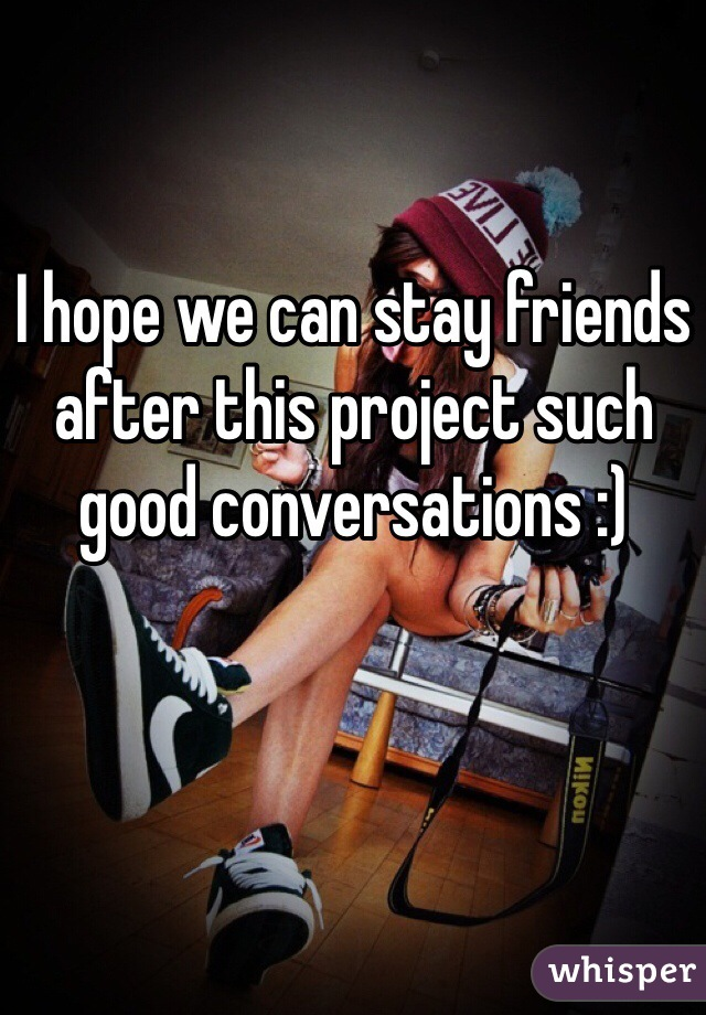 I hope we can stay friends after this project such good conversations :)