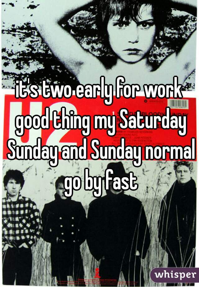 it's two early for work good thing my Saturday Sunday and Sunday normal go by fast