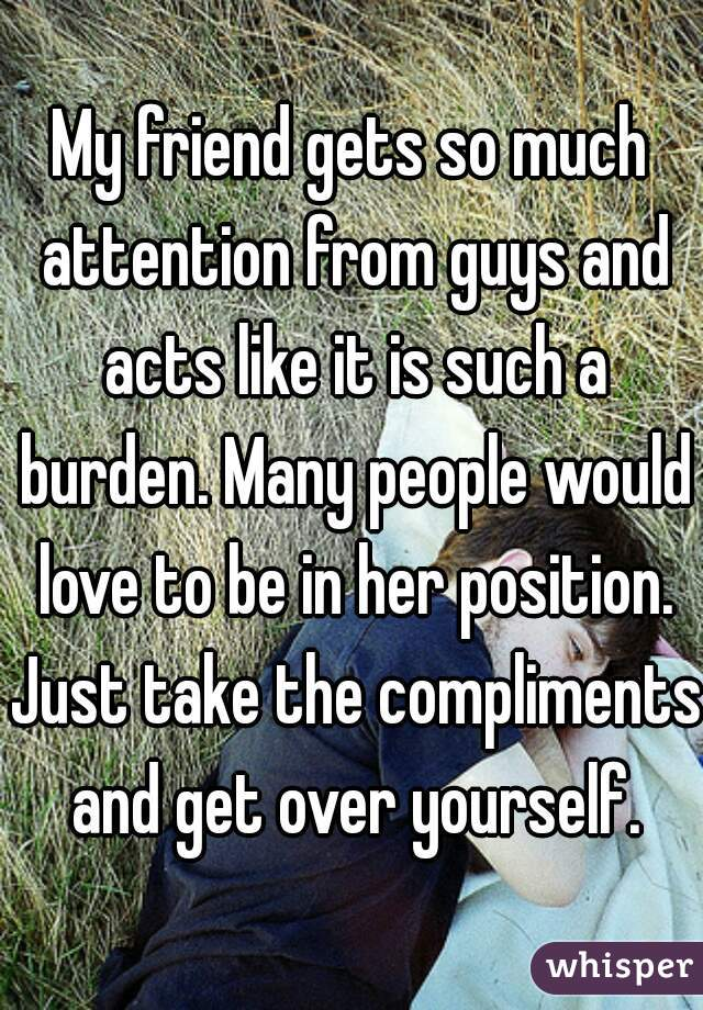 My friend gets so much attention from guys and acts like it is such a burden. Many people would love to be in her position. Just take the compliments and get over yourself.