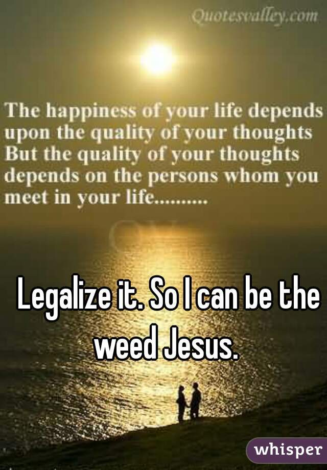 Legalize it. So I can be the weed Jesus.