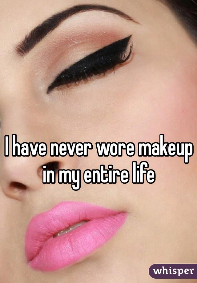 I have never wore makeup in my entire life