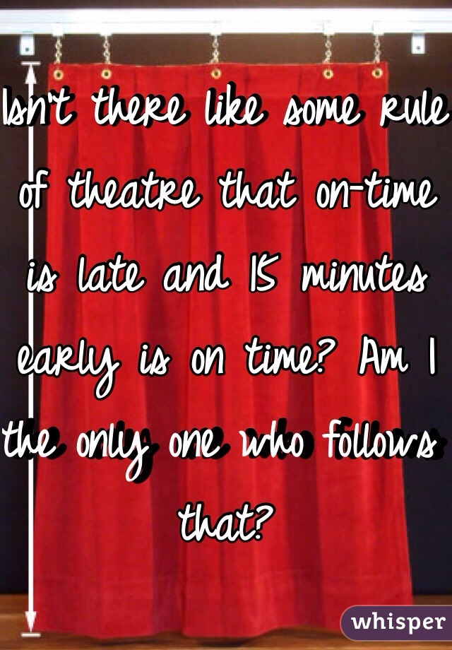 Isn't there like some rule of theatre that on-time is late and 15 minutes early is on time? Am I the only one who follows that?