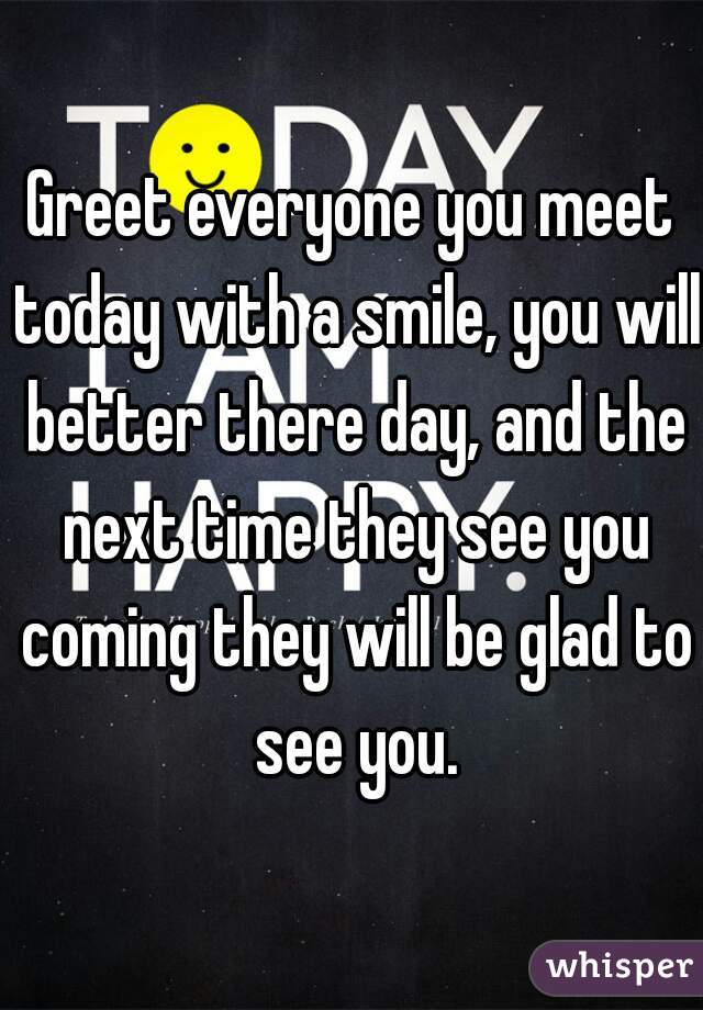 Greet everyone you meet today with a smile, you will better there day, and the next time they see you coming they will be glad to see you.