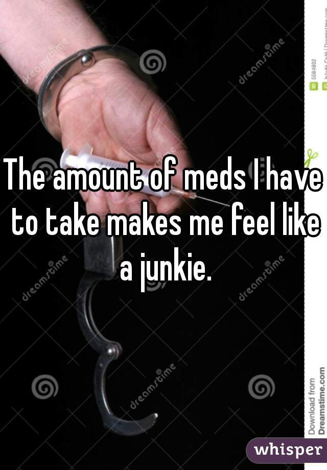 The amount of meds I have to take makes me feel like a junkie.