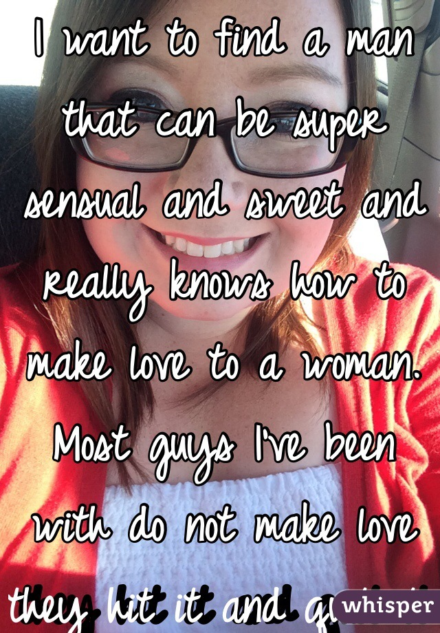 I want to find a man that can be super sensual and sweet and really knows how to make love to a woman. Most guys I've been with do not make love they hit it and quit it and it's frustrating.