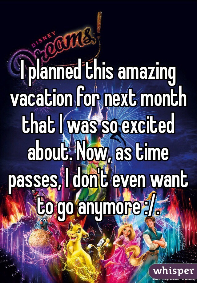 I planned this amazing vacation for next month that I was so excited about. Now, as time passes, I don't even want to go anymore :/.