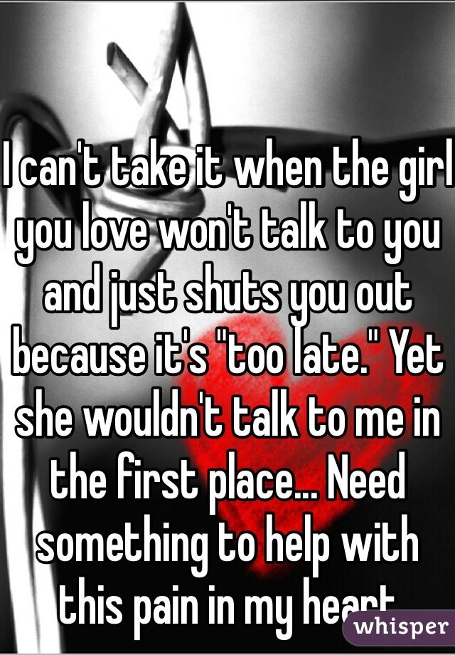 """I can't take it when the girl you love won't talk to you and just shuts you out because it's """"too late."""" Yet she wouldn't talk to me in the first place... Need something to help with this pain in my heart"""
