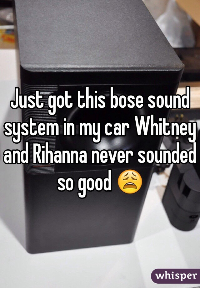 Just got this bose sound system in my car Whitney and Rihanna never sounded so good 😩