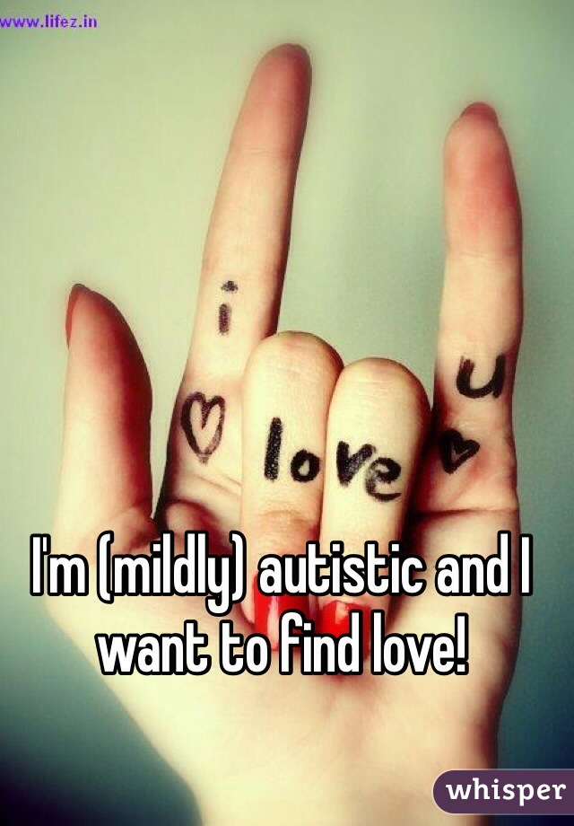 I'm (mildly) autistic and I want to find love!