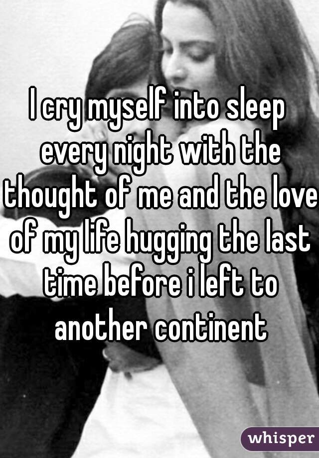 I cry myself into sleep every night with the thought of me and the love of my life hugging the last time before i left to another continent