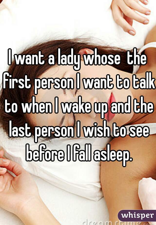 I want a lady whose  the first person I want to talk to when I wake up and the last person I wish to see before I fall asleep.