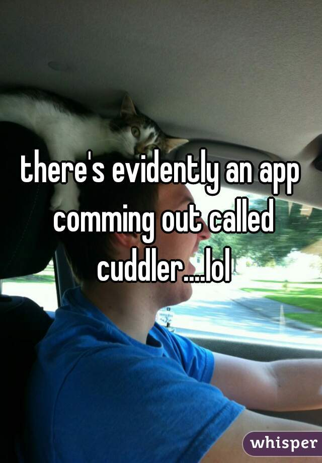 there's evidently an app comming out called cuddler....lol