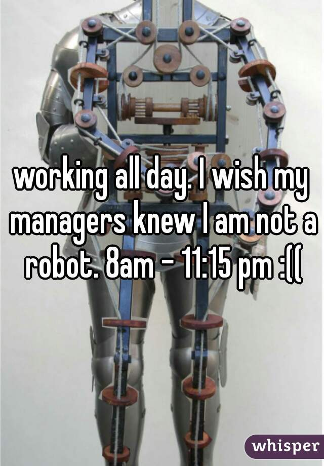 working all day. I wish my managers knew I am not a robot. 8am - 11:15 pm :((