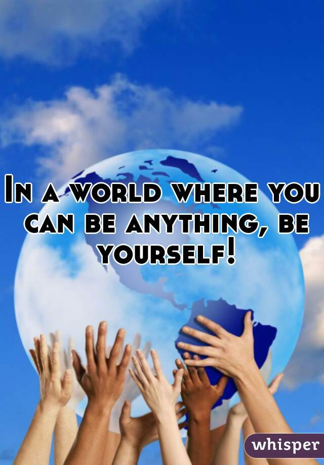 In a world where you can be anything, be yourself!