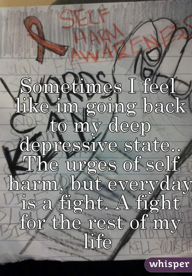 Sometimes I feel like im going back to my deep depressive state.. The urges of self harm, but everyday is a fight. A fight for the rest of my life