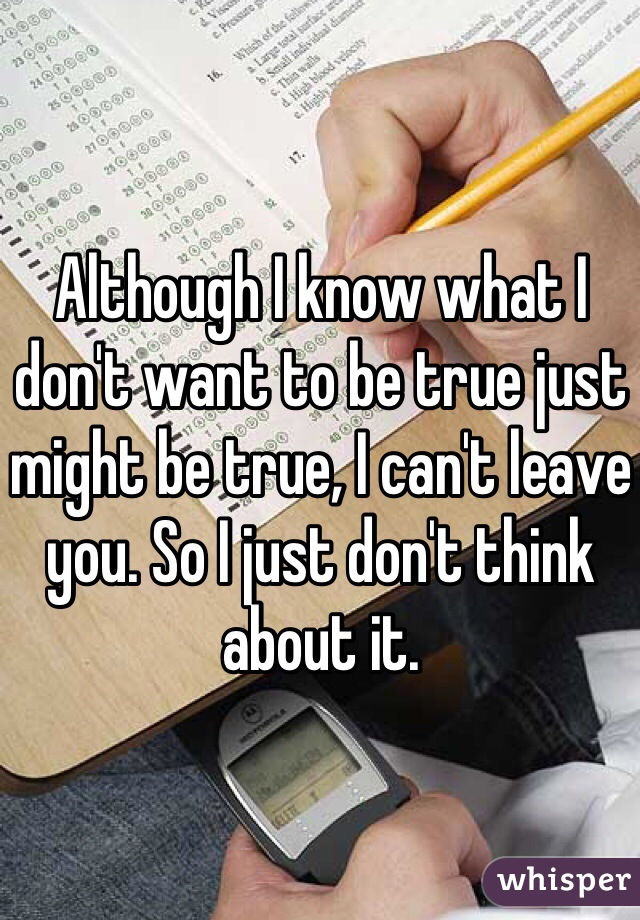 Although I know what I don't want to be true just might be true, I can't leave you. So I just don't think about it.