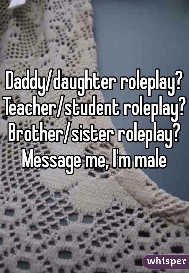 Daddy/daughter roleplay? Teacher/student roleplay? Brother/sister roleplay? Message me, I'm male