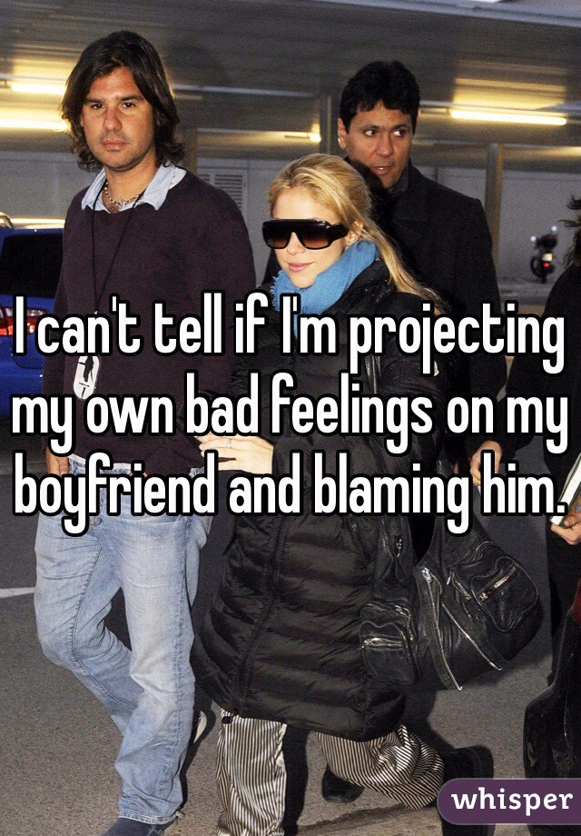 I can't tell if I'm projecting my own bad feelings on my boyfriend and blaming him.