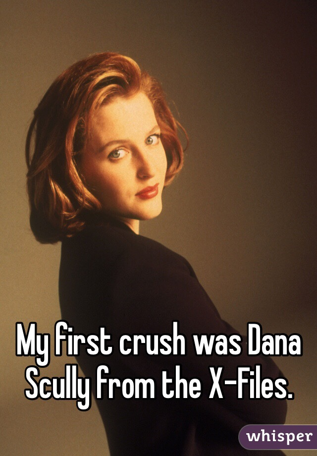 My first crush was Dana Scully from the X-Files.