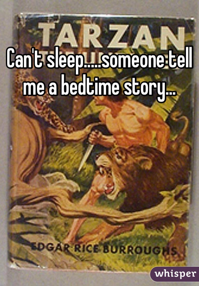 Can't sleep.....someone tell me a bedtime story...