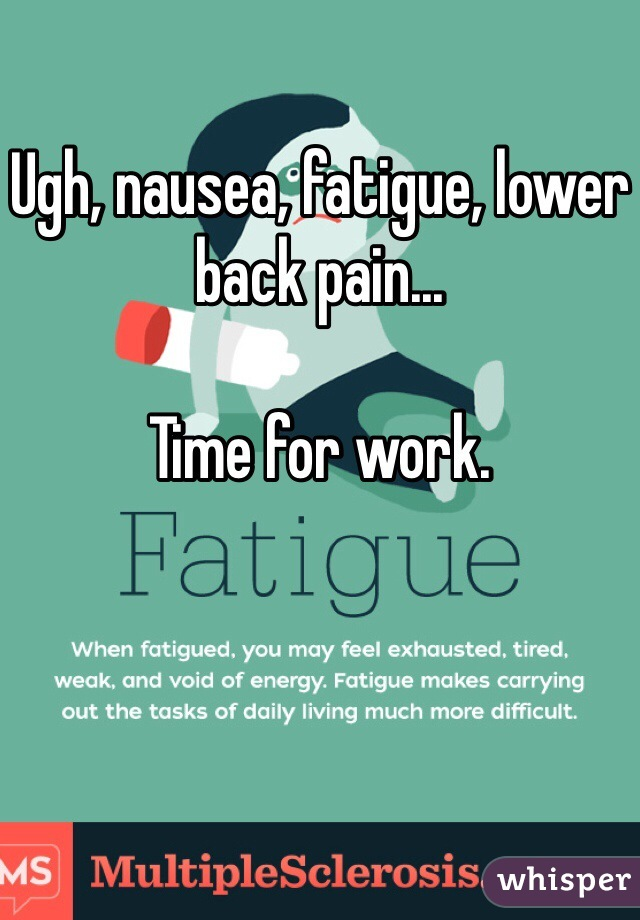 Ugh, nausea, fatigue, lower back pain...  Time for work.