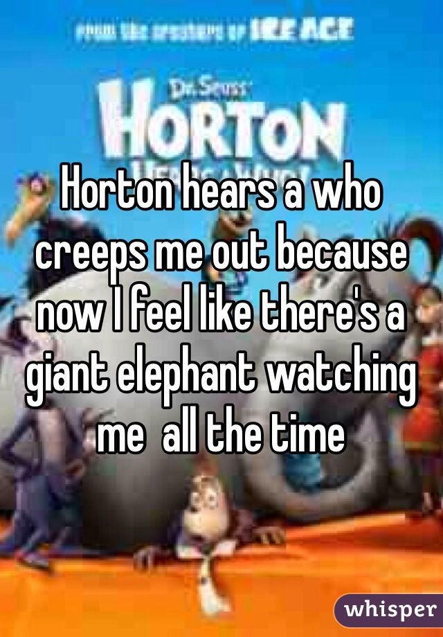 Horton hears a who creeps me out because now I feel like there's a giant elephant watching me  all the time