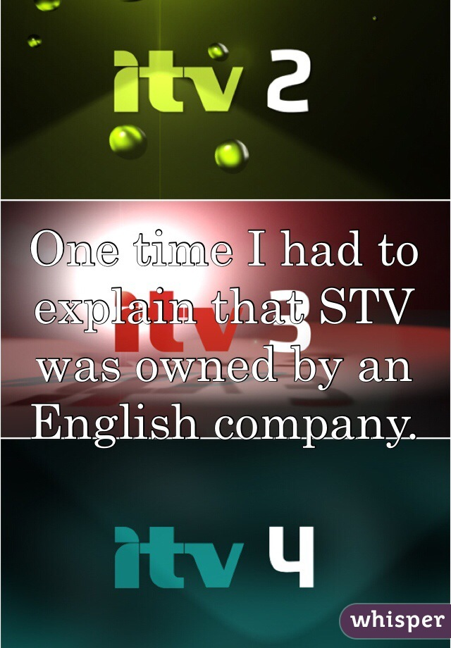 One time I had to explain that STV was owned by an English company.