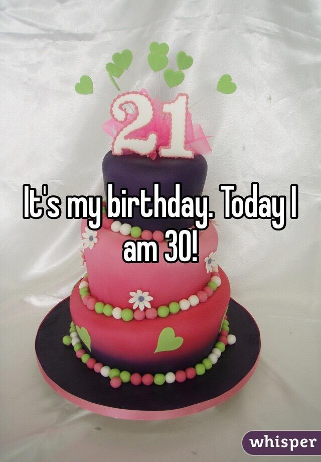 It's my birthday. Today I am 30!